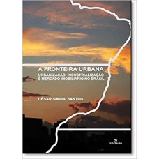 Fronteira urbana, A: urbanização, industrialização e mercado imobiliário no Brasil