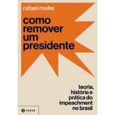 Como remover um presidente: Teoria, história e prática do impeachment no Brasil