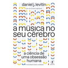 Música no seu cérebro, A: A ciência de uma obsessão humana (Nova Edição)