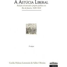 Astúcia Liberal, A: relações de mercado e projetos políticos no Rio de Janeiro 1820-1824