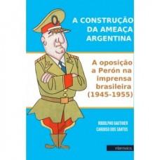 Construção da ameaça Argentina, A: a oposição a Perón na imprensa brasileira (1945-1955)