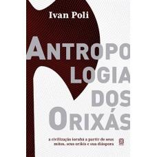 Antropologia dos Orixás: A civilização iorubá a partir de seu mitos, seus orikis e sua diáspora